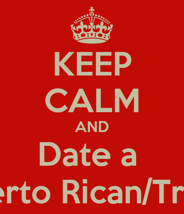KEEP CALM AND Date a  Puerto Rican/Trini!