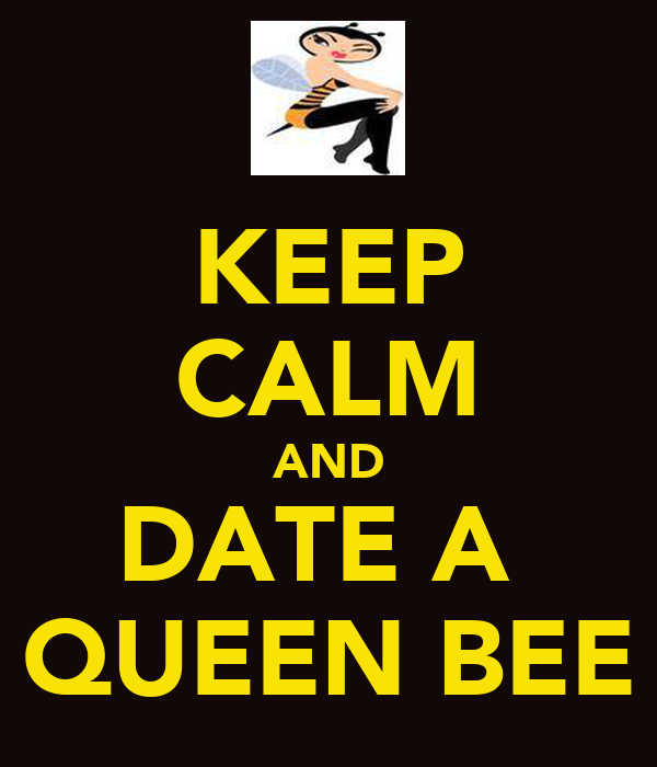 KEEP CALM AND DATE A  QUEEN BEE
