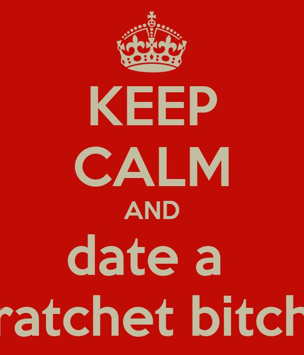 KEEP CALM AND date a  ratchet bitch