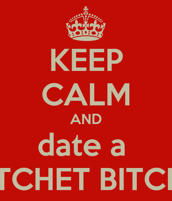 KEEP CALM AND date a  RATCHET BITCHES