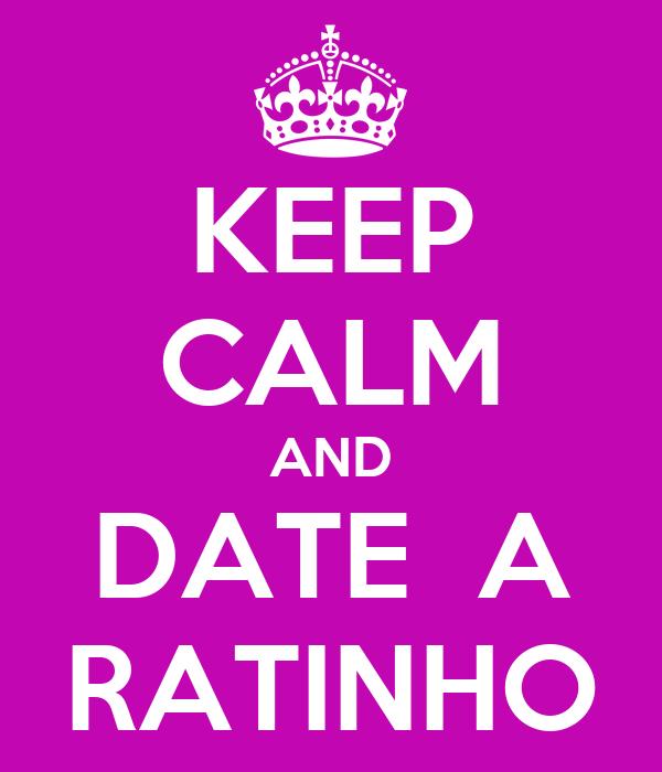KEEP CALM AND DATE  A RATINHO
