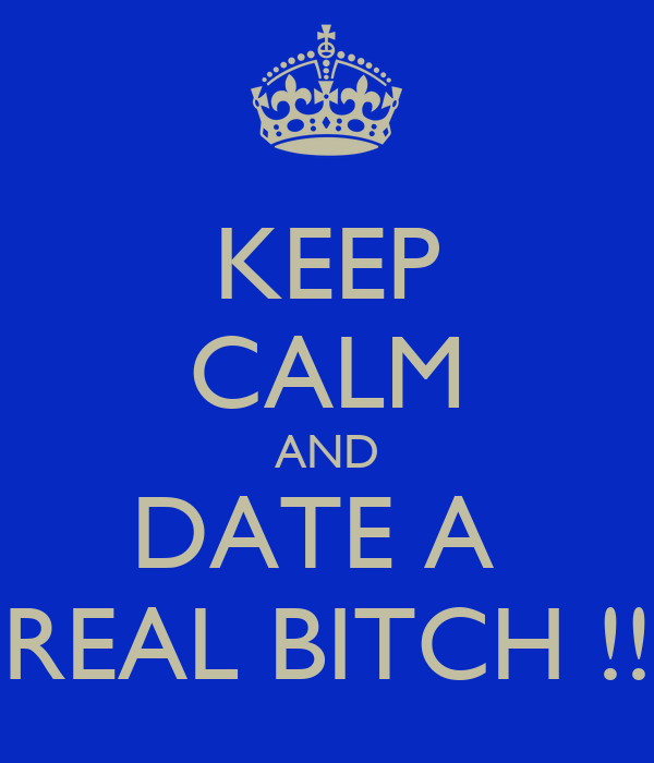 KEEP CALM AND DATE A  REAL BITCH !!