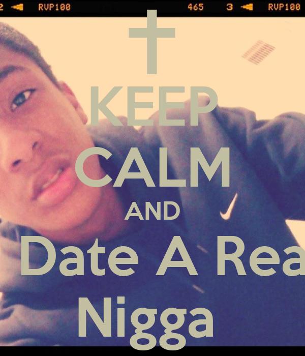 KEEP CALM AND & Date A Real  Nigga