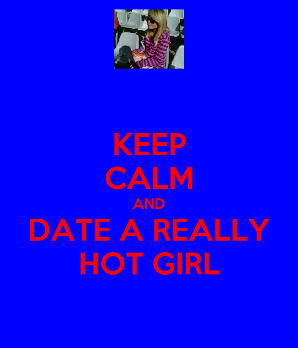 KEEP CALM AND DATE A REALLY HOT GIRL