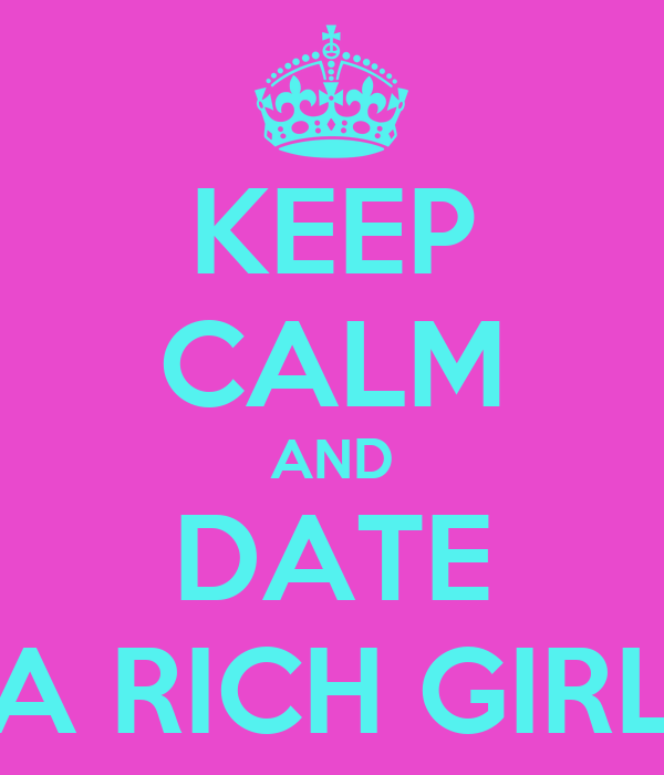 KEEP CALM AND DATE A RICH GIRL