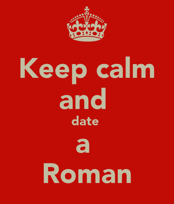 Keep calm and  date  a  Roman