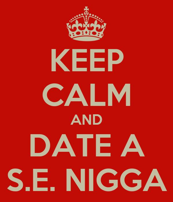 KEEP CALM AND DATE A S.E. NIGGA