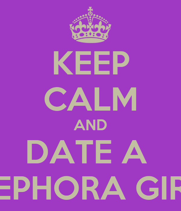 KEEP CALM AND DATE A  SEPHORA GIRL