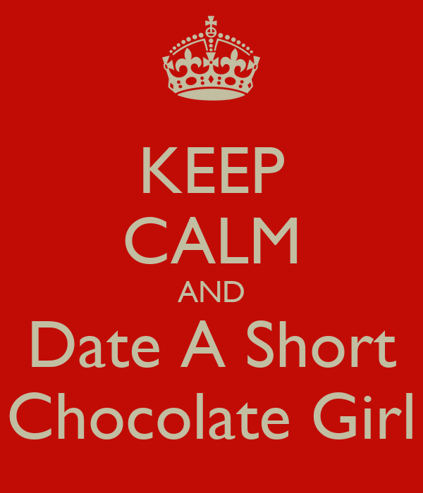 KEEP CALM AND Date A Short Chocolate Girl