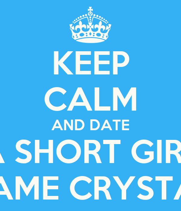 KEEP CALM AND DATE A SHORT GIRL NAME CRYSTAL