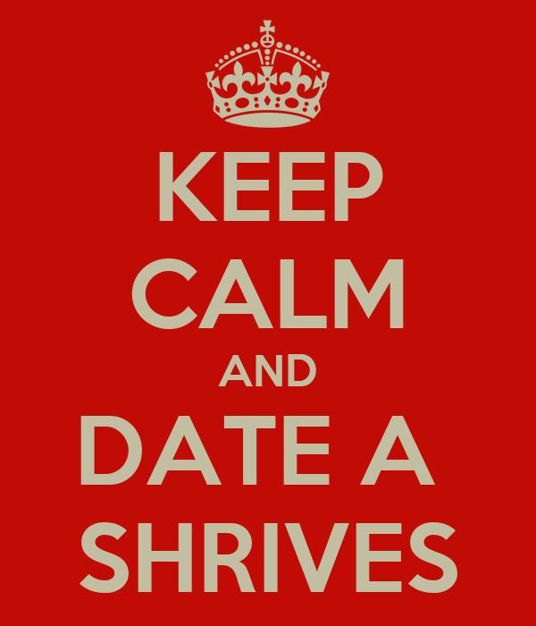 KEEP CALM AND DATE A  SHRIVES
