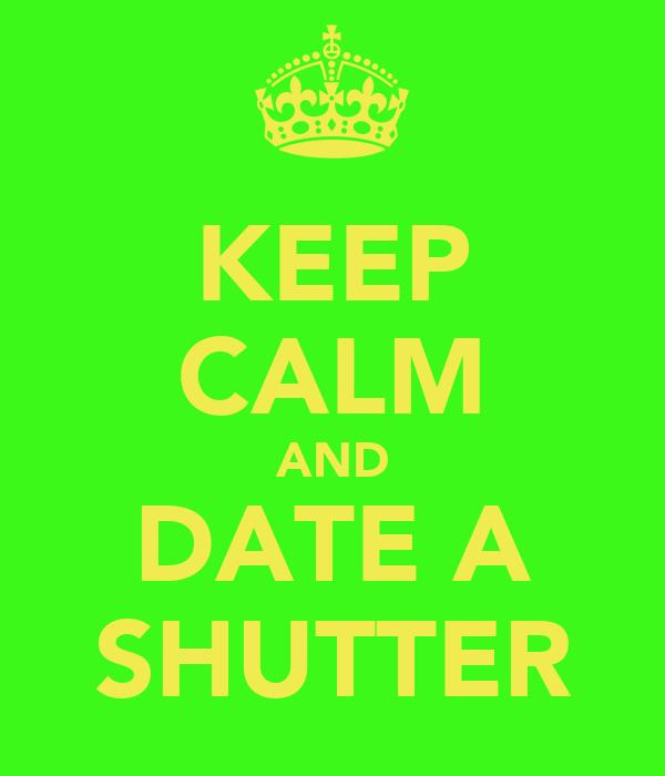 KEEP CALM AND DATE A SHUTTER