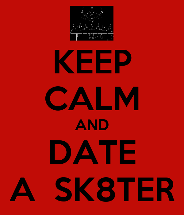 KEEP CALM AND DATE A  SK8TER