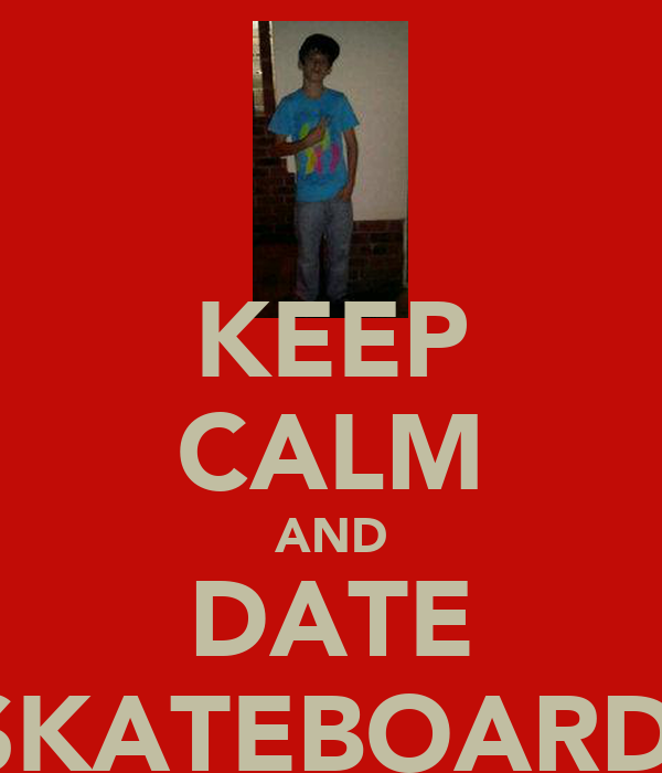 KEEP CALM AND DATE A SKATEBOARDER