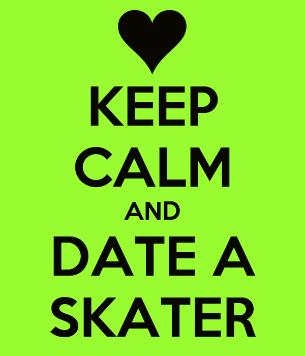 KEEP CALM AND DATE A SKATER