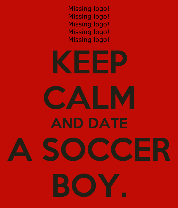 KEEP CALM AND DATE A SOCCER BOY.
