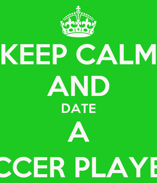KEEP CALM AND DATE A SOCCER PLAYER (;