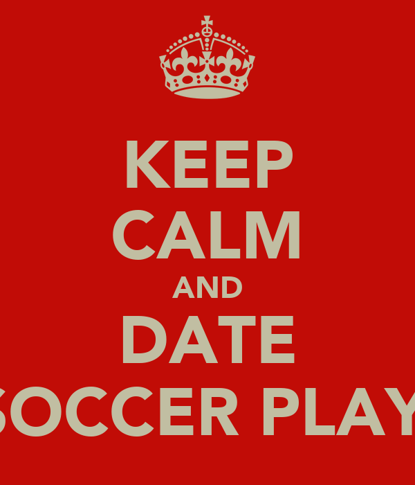 KEEP CALM AND DATE A SOCCER PLAYER