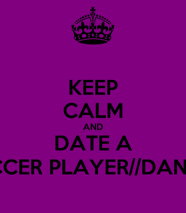 KEEP CALM AND DATE A SOCCER PLAYER//DANCER