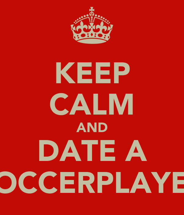 KEEP CALM AND DATE A SOCCERPLAYER