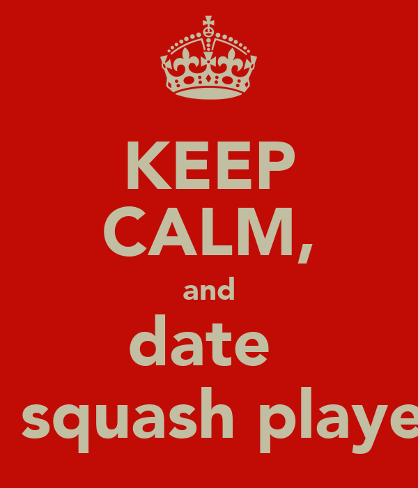 KEEP CALM, and date  a squash player