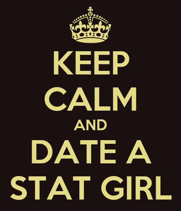 KEEP CALM AND DATE A STAT GIRL