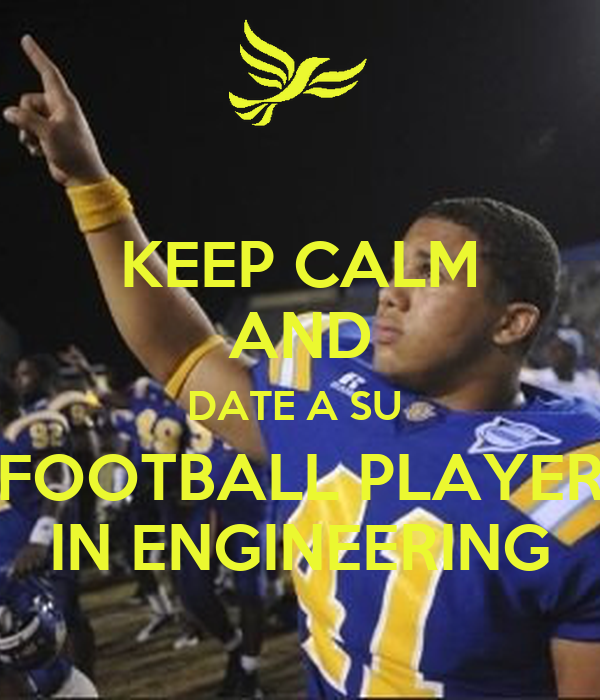 KEEP CALM AND DATE A SU  FOOTBALL PLAYER IN ENGINEERING