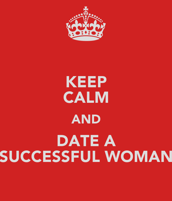 KEEP CALM AND DATE A SUCCESSFUL WOMAN