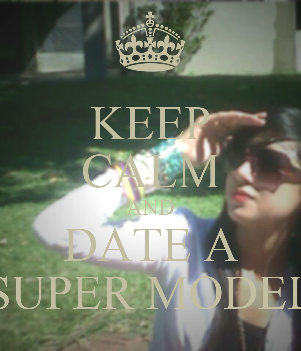 KEEP CALM AND DATE A SUPER MODEL