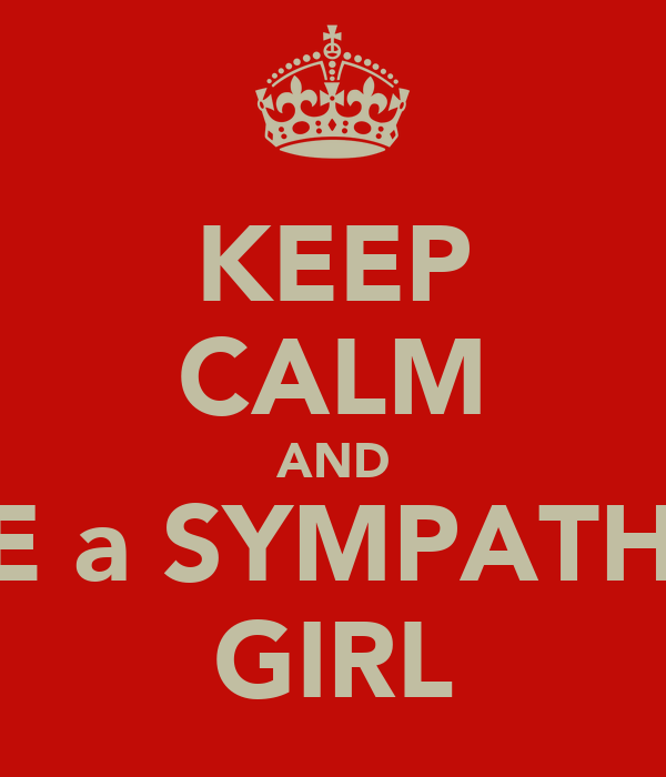 KEEP CALM AND DATE a SYMPATHETIC GIRL