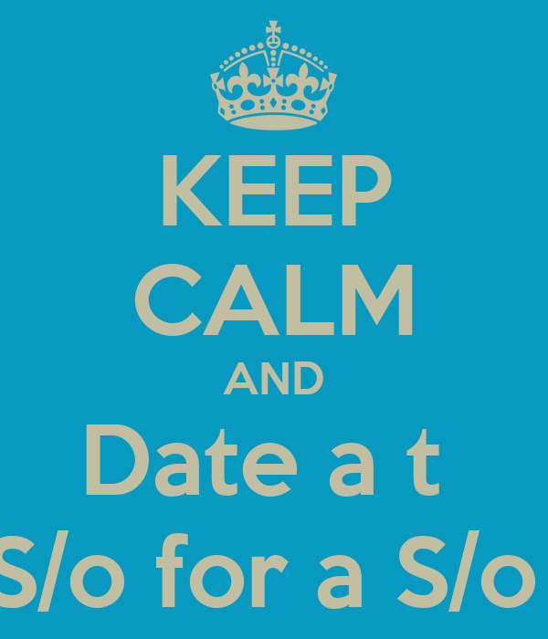 KEEP CALM AND Date a t  S/o for a S/o