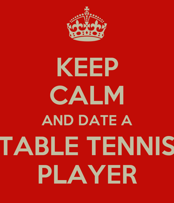 KEEP CALM AND DATE A TABLE TENNIS PLAYER