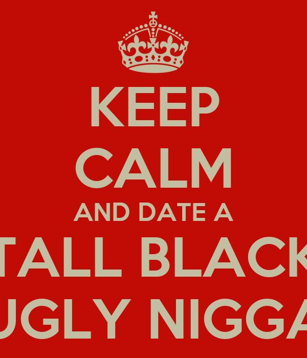 KEEP CALM AND DATE A TALL BLACK UGLY NIGGA
