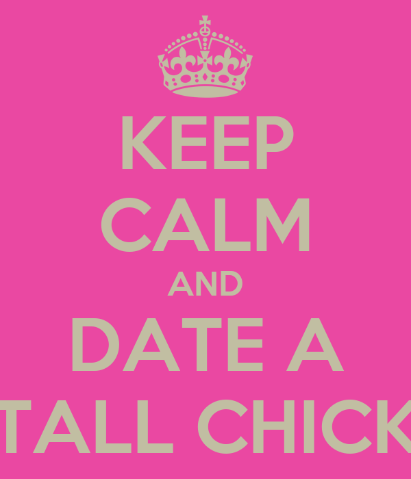 KEEP CALM AND DATE A TALL CHICK