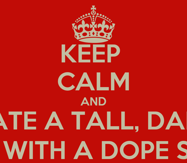 KEEP  CALM AND DATE A TALL, DARK GUY WITH A DOPE SMILE