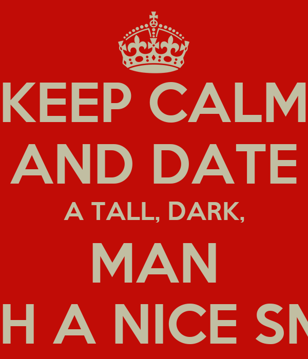 KEEP CALM AND DATE A TALL, DARK, MAN WITH A NICE SMILE