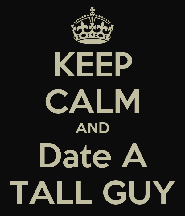 KEEP CALM AND Date A TALL GUY