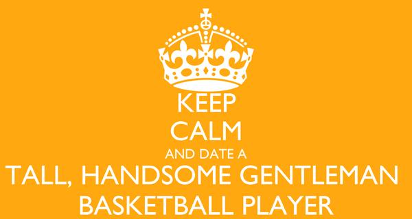 KEEP CALM AND DATE A TALL, HANDSOME GENTLEMAN  BASKETBALL PLAYER