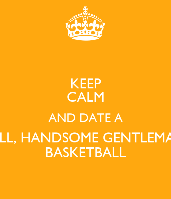 KEEP CALM AND DATE A TALL, HANDSOME GENTLEMAN  BASKETBALL
