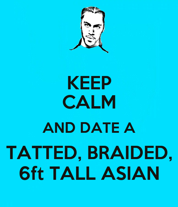 KEEP CALM AND DATE A TATTED, BRAIDED, 6ft TALL ASIAN
