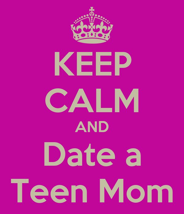 KEEP CALM AND Date a Teen Mom