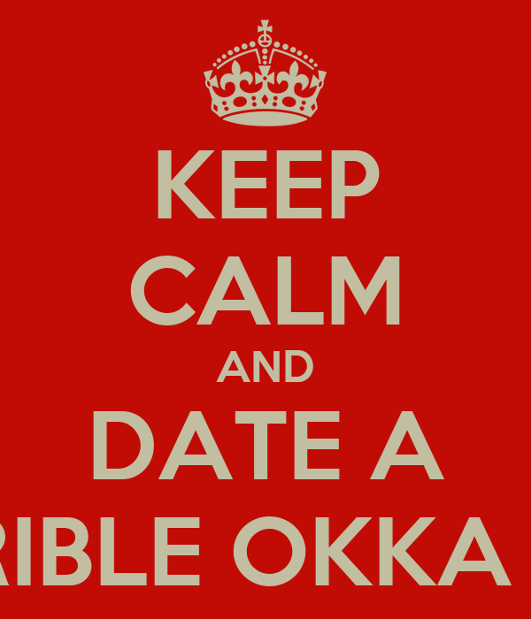 KEEP CALM AND DATE A TERRIBLE OKKA GIRL