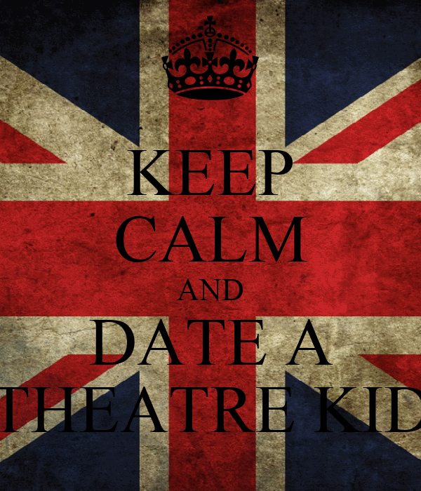 KEEP CALM AND DATE A THEATRE KID