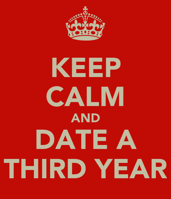 KEEP CALM AND DATE A THIRD YEAR