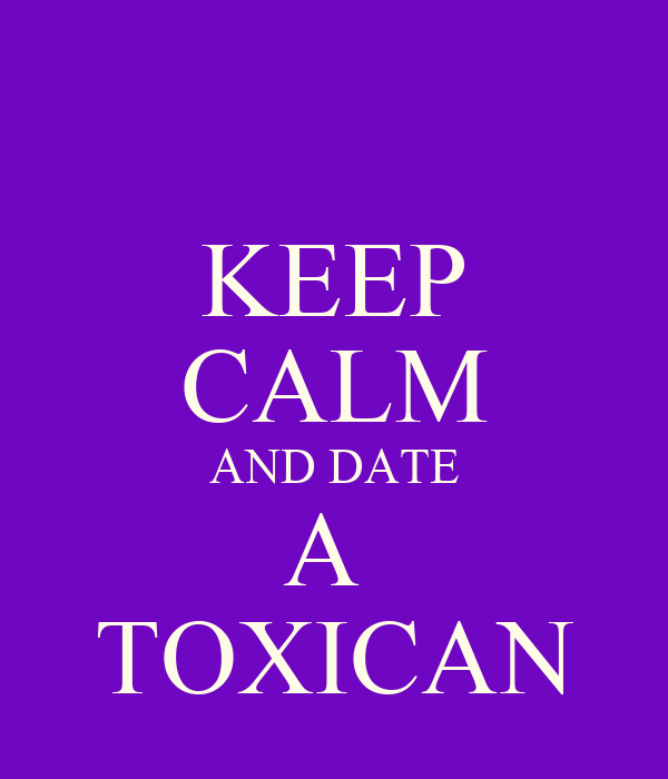 KEEP CALM AND DATE A  TOXICAN