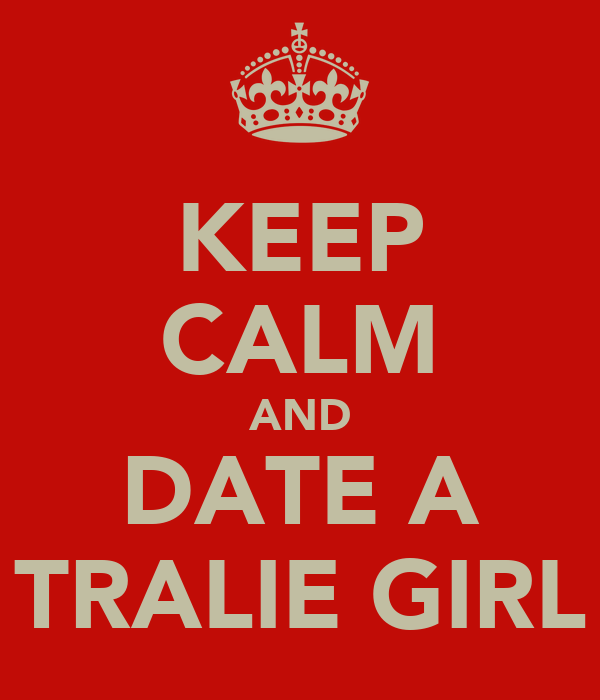 KEEP CALM AND DATE A TRALIE GIRL