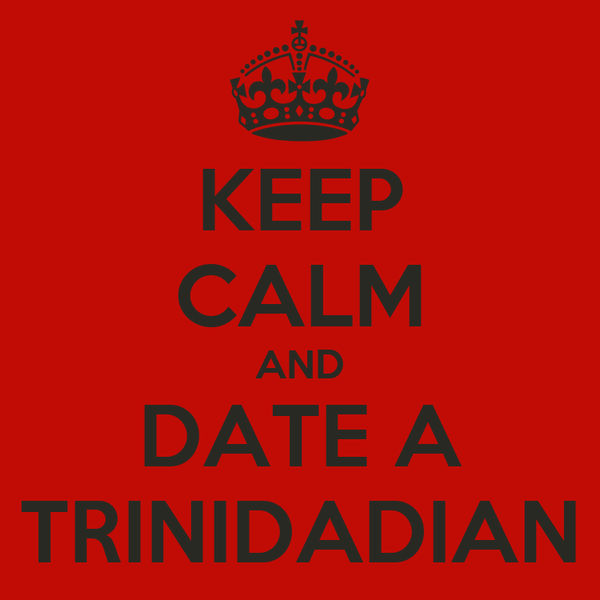 KEEP CALM AND DATE A TRINIDADIAN