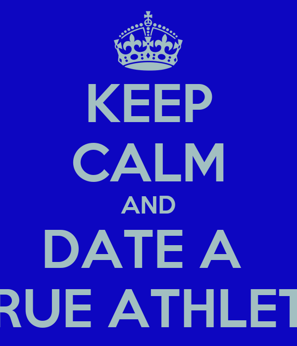 KEEP CALM AND DATE A  TRUE ATHLETE