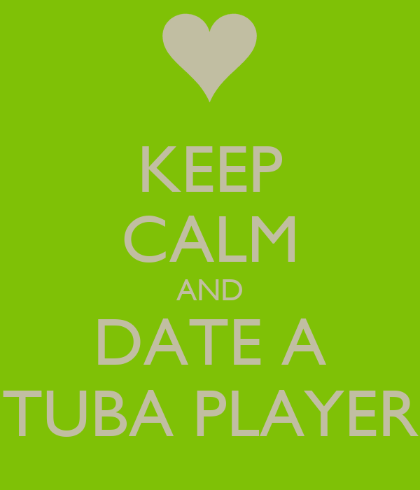 KEEP CALM AND DATE A TUBA PLAYER