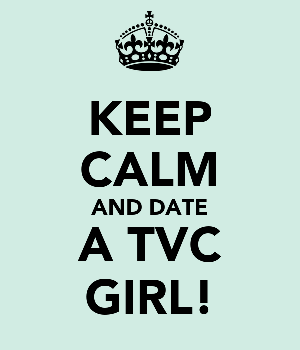 KEEP CALM AND DATE A TVC GIRL!